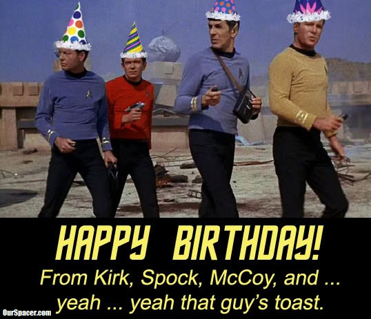 happy birthday from Kirk, Spock, McCoy, and yeah yeah, that guy's toast myspace, friendster, facebook, and hi5 comment graphics