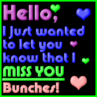 Hello I just wanted to let you know that I miss you bunches myspace, friendster, facebook, and hi5 comment graphics