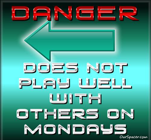 Danger, does not play well with others on Mondays myspace, friendster, facebook, and hi5 comment graphics