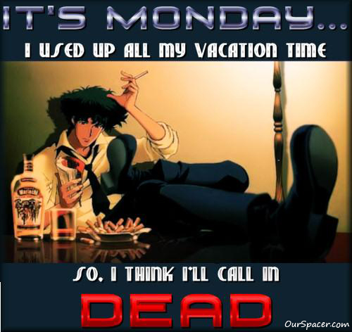 It's Monday, I used up all my vacation time so, I think I'll call in DEAD myspace, friendster, facebook, and hi5 comment graphics
