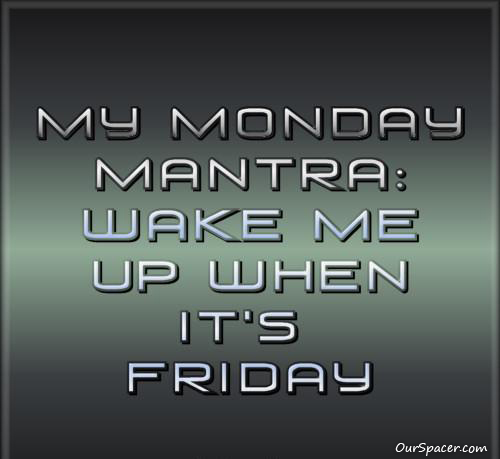 My Monday Mantra wake me up when it's Friday myspace, friendster, facebook, and hi5 comment graphics